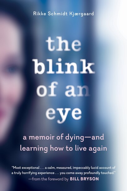 The Blink Of An Eye: A Memoir Of Dying—and Learning How To Live Again by Rikke Schmidt Kjærgaard