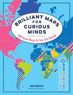 Brilliant Maps for Curious Minds: 100 New Ways to See the World by Ian Wright