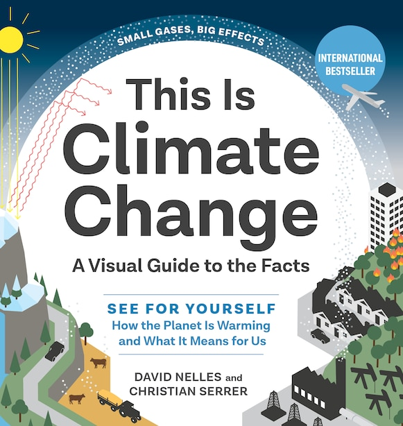 This Is Climate Change: A Visual Guide To The Facts—see For Yourself How The Planet Is Warming And What It Means For by David Nelles