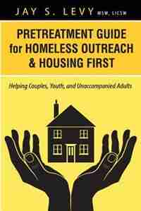 Pretreatment Guide For Homeless Outreach & Housing First: Helping Couples, Youth, And Unaccompanied Adults by Jay S. Levy