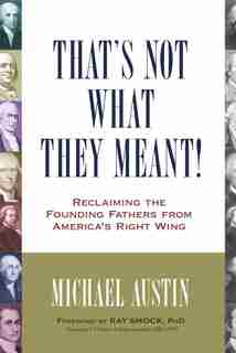 That's Not What They Meant!: Reclaiming The Founding Fathers From America's Right Wing by Michael Austin