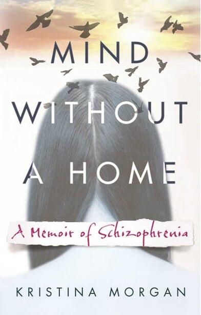 Mind Without a Home: A Memoir of Schizophrenia by Kristina Morgan