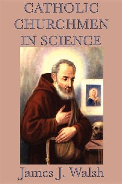 Catholic Churchmen In Science by James J. Walsh