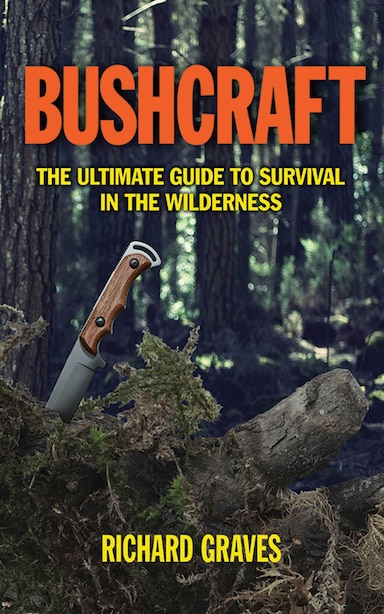 Bushcraft: The Ultimate Guide to Survival in the Wilderness by Richard Graves