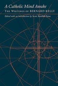 A Catholic Mind Awake: The Writings of Bernard Kelly by Bernard Kelly