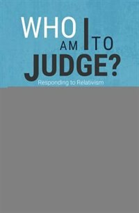 Who Am I To Judge?: Responding To Relativism With Logic And Love by Edward Sri