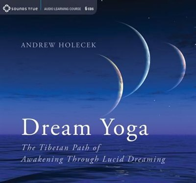 Dream Yoga: The Tibetan Path of Awakening Through Lucid Dreaming by Andrew Holecek