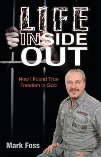 Life Inside Out: How I Found True Freedom in God by Mark Foss