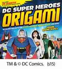 DC Super Heroes Origami: 46 Folding Projects for Batman, Superman, Wonder Woman, and More! by John Montroll