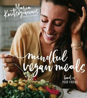 Mindful Vegan Meals: Food Is Your Friend by Maria Koutsogiannis