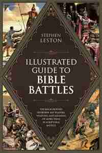 The Illustrated Guide to Bible Battles: The Background, Overview, Key Players, Weapons?and Meaning?of More Than 90 Scriptural Battles by Stephen Leston