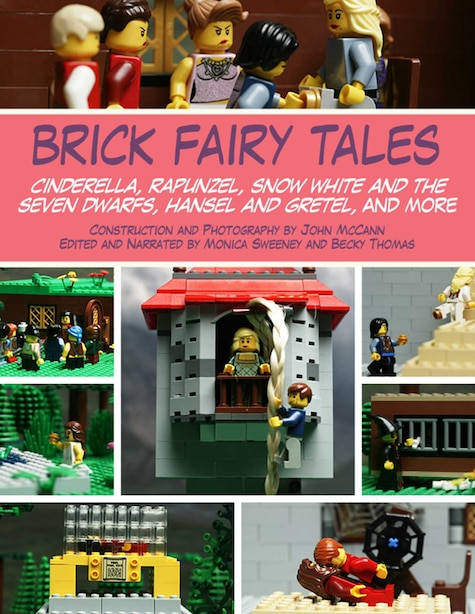 Brick Fairy Tales: Cinderella, Rapunzel, Snow White and the Seven Dwarfs, Hansel and Gretel, and More by John Mccann