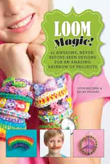 Loom Magic!: 25 Awesome, Never-Before-Seen Designs for an Amazing Rainbow of Projects by John Mccann