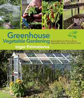 Greenhouse Vegetable Gardening: Expert Advice on How to Grow Vegetables, Herbs, and Other Plants by Inger Palmstierna