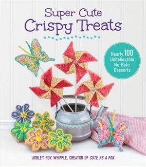 Super Cute Crispy Treats: Nearly 100 Unbelievable No-bake Desserts by Ashley Fox Whipple