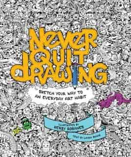 Never Quit Drawing: Sketch Your Way To An Everyday Art Habit de Kerby Rosanes