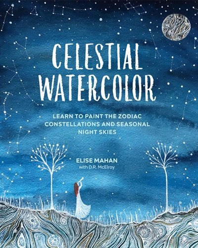 Celestial Watercolor: Learn To Paint The Zodiac Constellations And Seasonal Night Skies by Elise Mahan