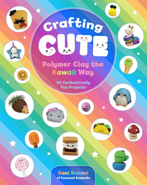 Crafting Cute: Polymer Clay The Kawaii Way: 50 Fantastically Fun Projects by Dani Banani