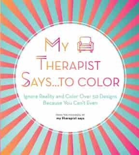 My Therapist Says...to Color: Ignore Reality And Color Over 50 Designs Because You Can't Even by My Therapist Says