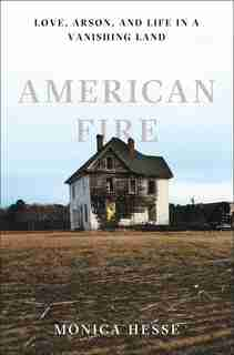 American Fire: Love, Arson, And Life In A Vanshing Land by Monica Hesse