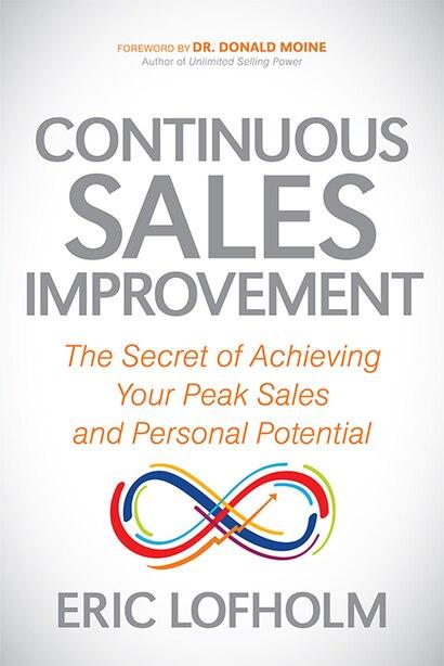 Continuous Sales Improvement: The Secret Of Achieving Your Peak Sales And Personal Potential de Eric Lofholm