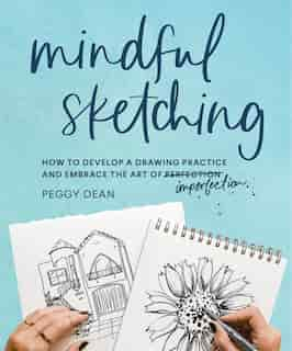 Mindful Sketching: How To Develop A Drawing Practice And Embrace The Art Of Imperfection by Peggy Dean