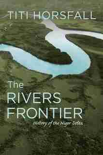 The Rivers Frontier: History Of The Niger Delta by Titi Horsfall