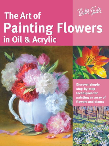The Art Of Painting Flowers In Oil & Acrylic: Discover Simple Step-by-step Techniques For Painting An Array Of Flowers And Plants by David Lloyd Glover