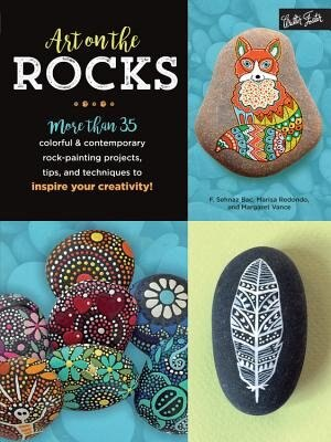 Art On The Rocks: More Than 35 Colorful & Contemporary Rock-painting Projects, Tips, And Techniques To Inspire Your C by F. Sehnaz Bac