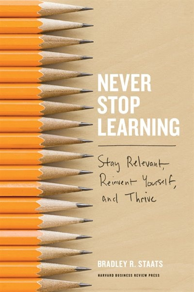 Never Stop Learning: Stay Relevant, Reinvent Yourself, and Thrive by Bradley R. Staats