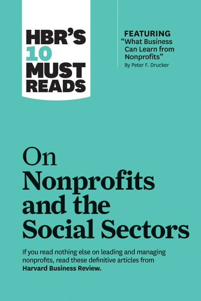 """Hbr's 10 Must Reads On Nonprofits And The Social Sectors (featuring """"what Business Can Learn From Nonprofits"""" By Peter F. Drucker) by Harvard Business Review"""