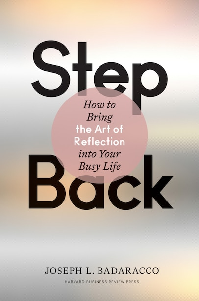Step Back: Bringing The Art Of Reflection Into Your Busy Life by Joseph L. Badaracco