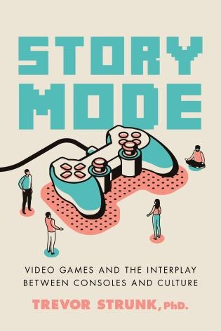 Story Mode: Video Games And The Interplay Between Consoles And Culture by Trevor Strunk
