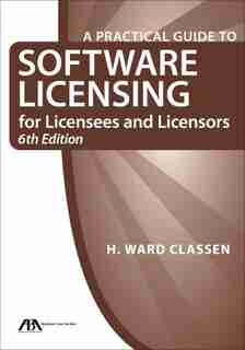 A Practical Guide To Software Licensing For Licensees And Licensors by H. Ward Classen