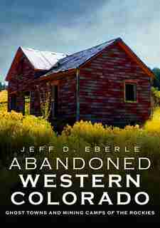 Abandoned Western Colorado: Ghost Towns And Mining Camps Of The Rockies by Jeff D. Eberle