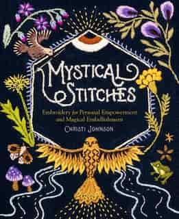 Mystical Stitches: Embroidery For Personal Empowerment And Magical Embellishment de Christi Johnson