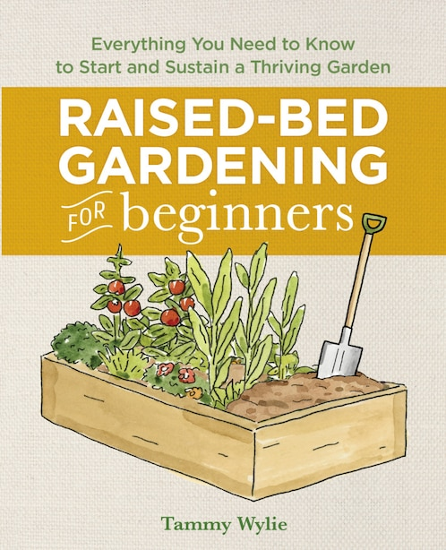 Raised Bed Gardening For Beginners: Everything You Need To Know To Start And Sustain A Thriving Garden by Tammy Wylie