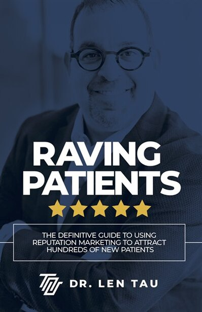 Raving Patients: The Definitive Guide To Using Reputation Marketing To Attract Hundreds Of New Patients by Len Tau