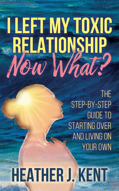 I Left My Toxic Relationship -now What?: The Step-by-step Guide To Starting Over And Living On Your Own de Heather J. Kent