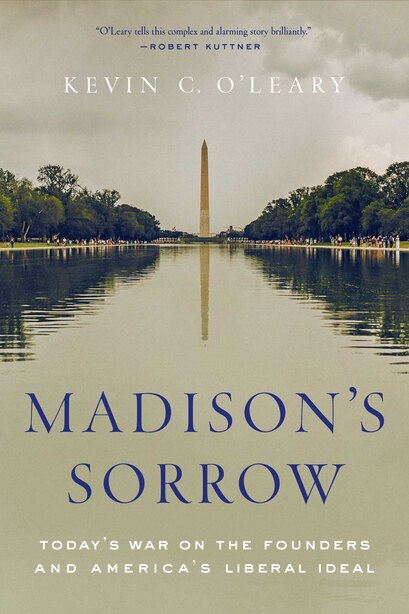 Madison's Sorrow: Today's War On The Founders And America's Liberal Ideal by Kevin C. O'leary