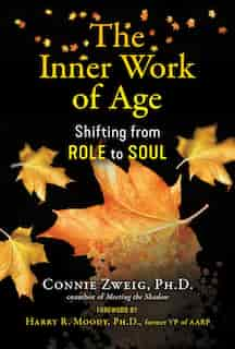 The Inner Work Of Age: Shifting From Role To Soul by Connie Zweig