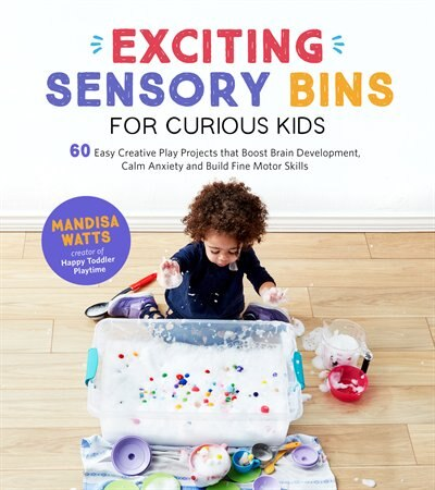 Exciting Sensory Bins For Curious Kids: 60 Easy Creative Play Projects That Boost Brain Development, Calm Anxiety And Build Fine Motor Skil by Mandisa Watts