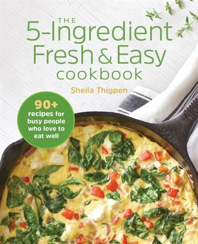 The 5-ingredient Fresh And Easy Cookbook: 90+ Recipes For Busy People Who Love To Eat Well by Sheila Thigpen