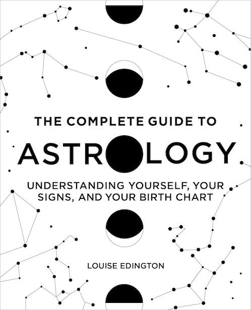 The Complete Guide To Astrology: Understanding Yourself, Your Signs, And Your Birth Chart by Louise Edington
