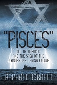 """""""Pisces"""" Out of Morocco and the Saga of the Clandestine Jewish Exodus by Raphael Israeli"""