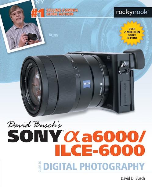 David Busch's Sony Alpha A6000/ilce-6000 Guide To Digital Photography by David D. Busch