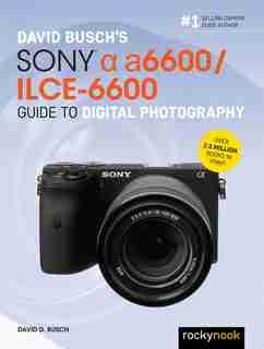 David Busch's Sony Alpha A6600/ilce-6600 Guide To Digital Photography by David D. Busch