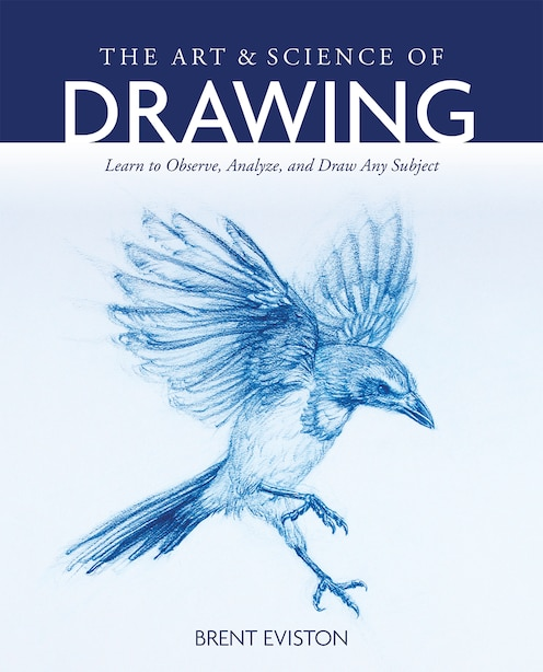 The Art And Science Of Drawing: Learn To Observe, Analyze, And Draw Any Subject by Brent Eviston
