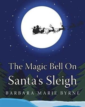 The Magic Bell On Santa's Sleigh by Barbara Marie Byrne