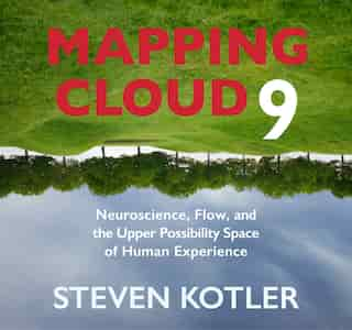 Mapping Cloud Nine: Neuroscience, Flow, And The Upper Possibility Space Of Human Experience de Steven Kotler